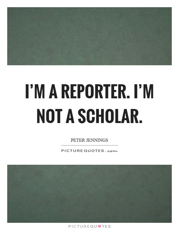 I'm a reporter. I'm not a scholar Picture Quote #1
