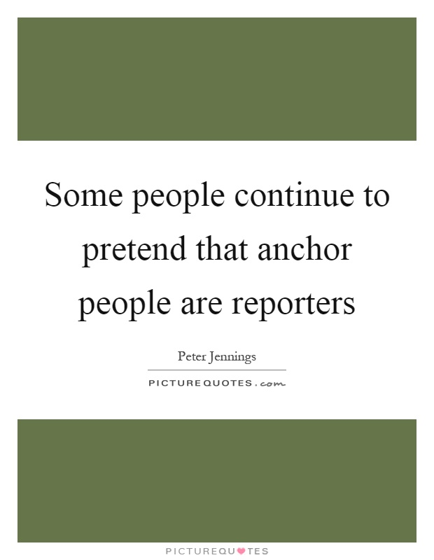 Some people continue to pretend that anchor people are reporters Picture Quote #1