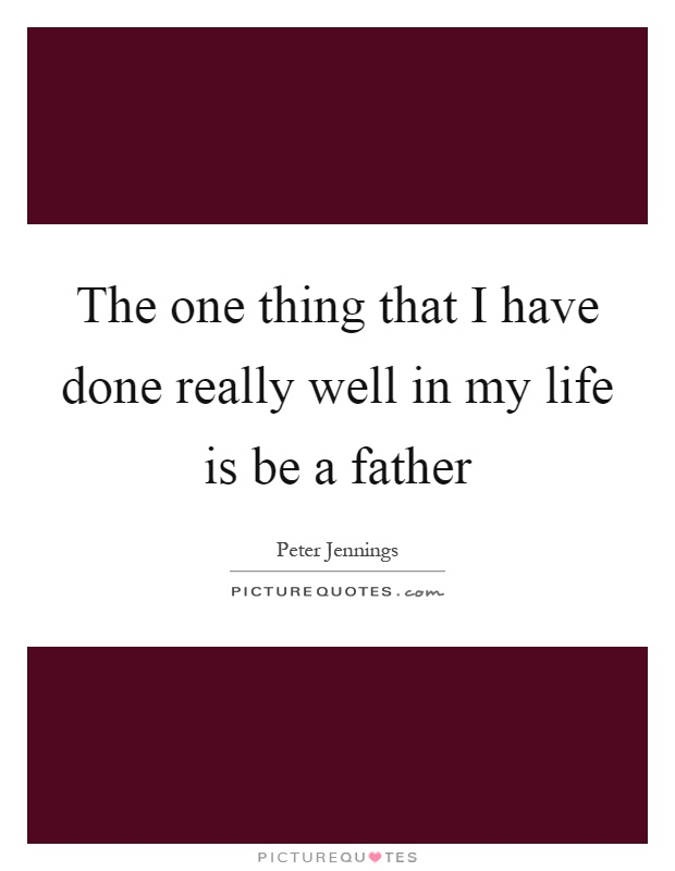The one thing that I have done really well in my life is be a father Picture Quote #1