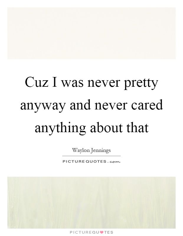 Cuz I was never pretty anyway and never cared anything about that Picture Quote #1