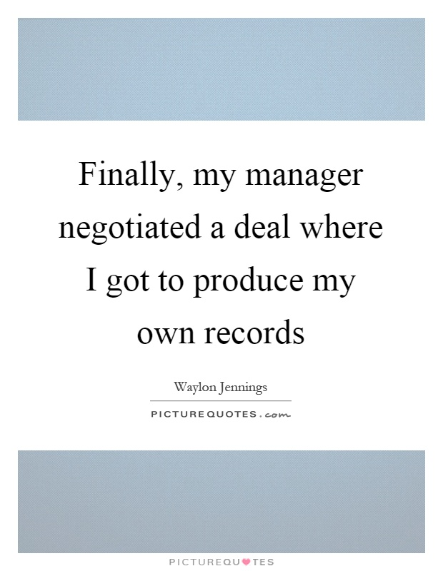 Finally, my manager negotiated a deal where I got to produce my own records Picture Quote #1