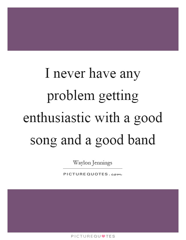 I never have any problem getting enthusiastic with a good song and a good band Picture Quote #1