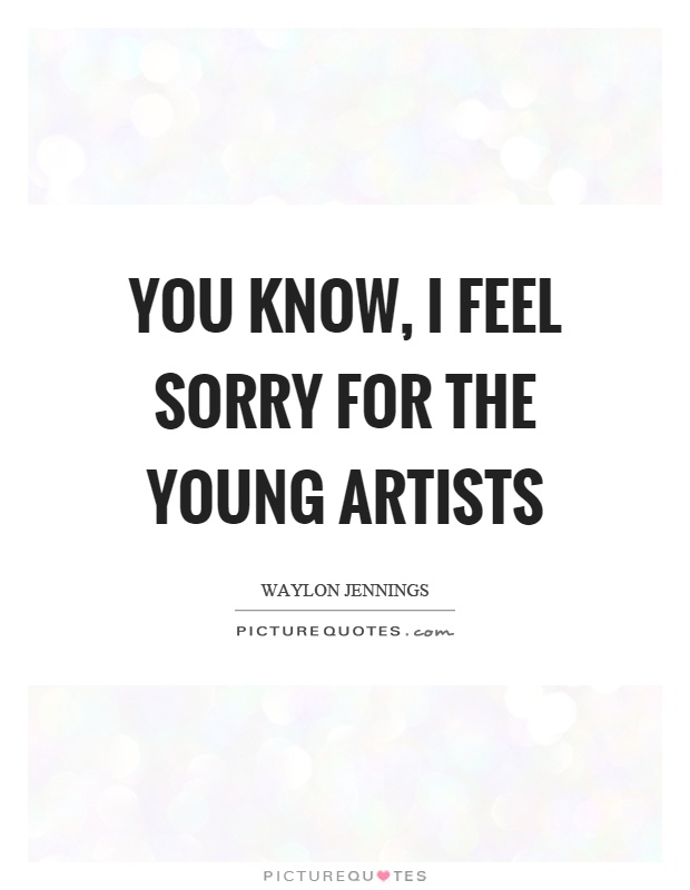 You know, I feel sorry for the young artists Picture Quote #1