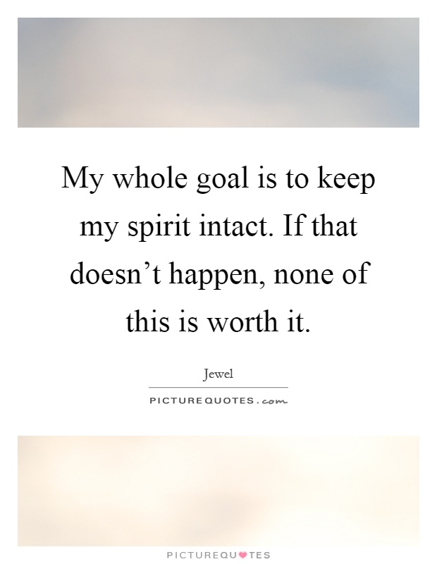 My whole goal is to keep my spirit intact. If that doesn't happen, none of this is worth it Picture Quote #1