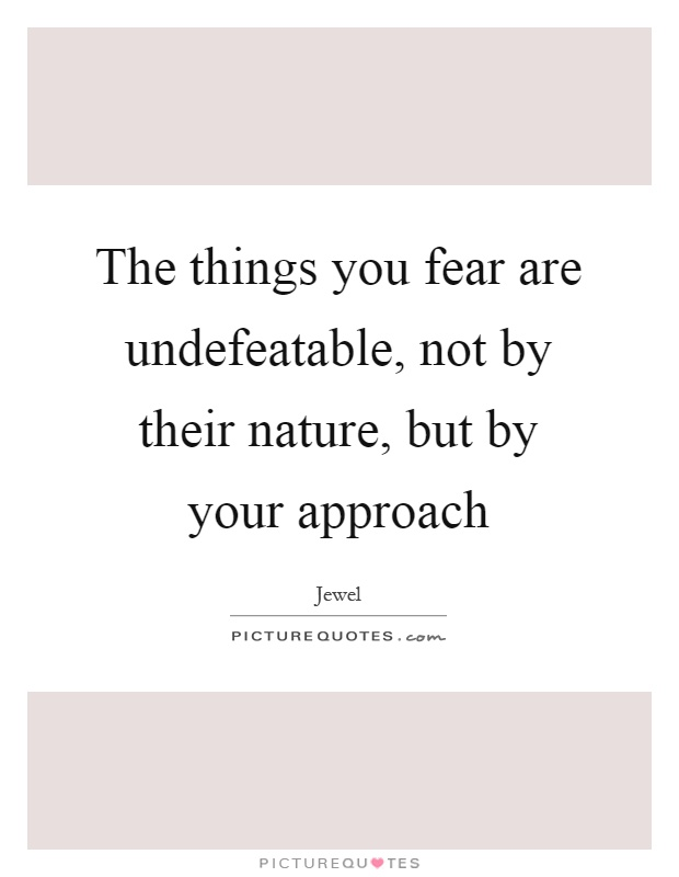 The things you fear are undefeatable, not by their nature, but by your approach Picture Quote #1