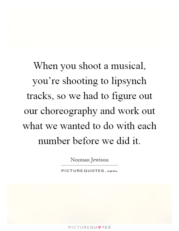 When you shoot a musical, you're shooting to lipsynch tracks, so we had to figure out our choreography and work out what we wanted to do with each number before we did it Picture Quote #1