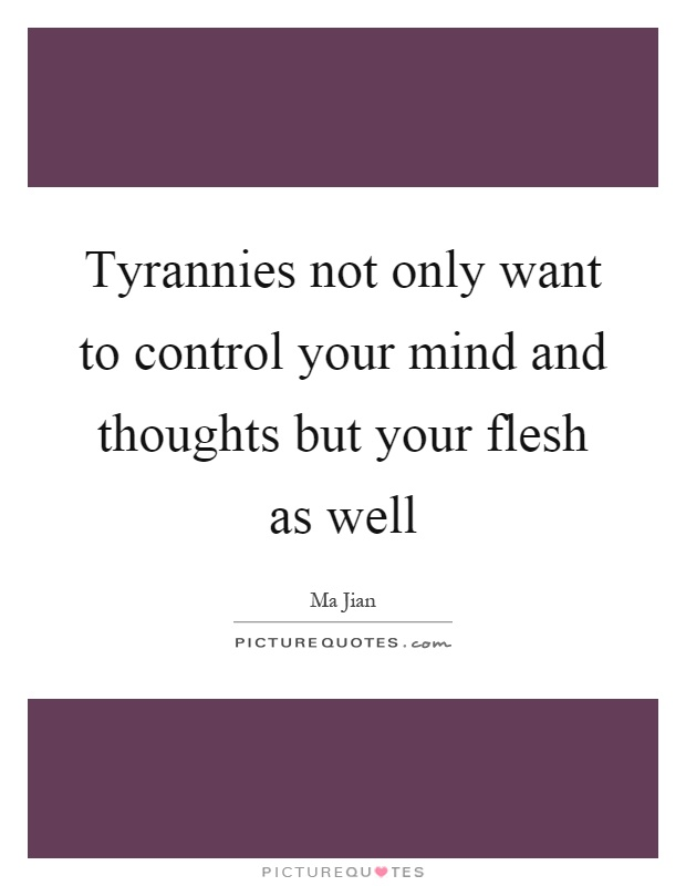 Tyrannies not only want to control your mind and thoughts but your flesh as well Picture Quote #1