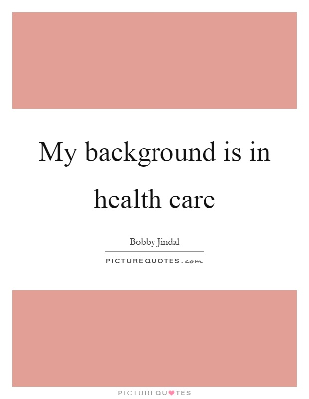 My background is in health care Picture Quote #1