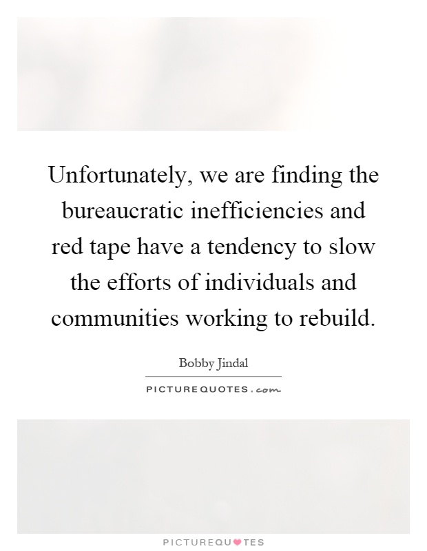 Unfortunately, we are finding the bureaucratic inefficiencies and red tape have a tendency to slow the efforts of individuals and communities working to rebuild Picture Quote #1