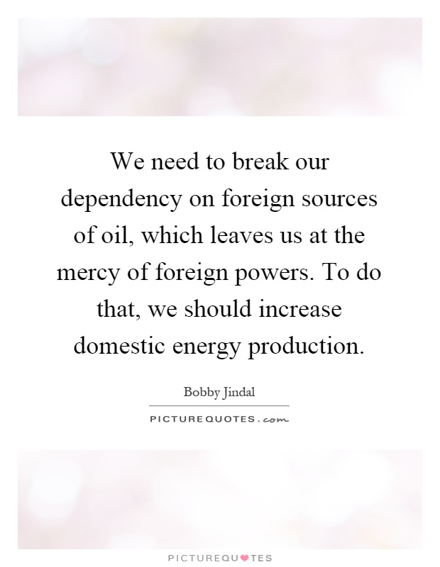 We need to break our dependency on foreign sources of oil, which leaves us at the mercy of foreign powers. To do that, we should increase domestic energy production Picture Quote #1