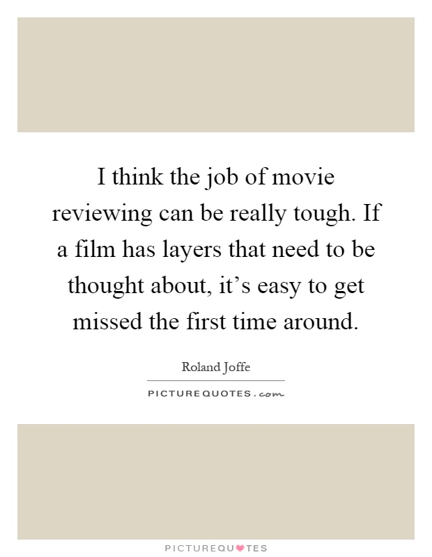 I think the job of movie reviewing can be really tough. If a film has layers that need to be thought about, it's easy to get missed the first time around Picture Quote #1