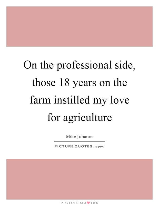 On the professional side, those 18 years on the farm instilled my love for agriculture Picture Quote #1