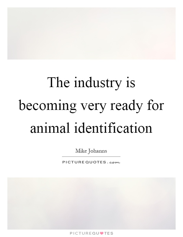 The industry is becoming very ready for animal identification Picture Quote #1