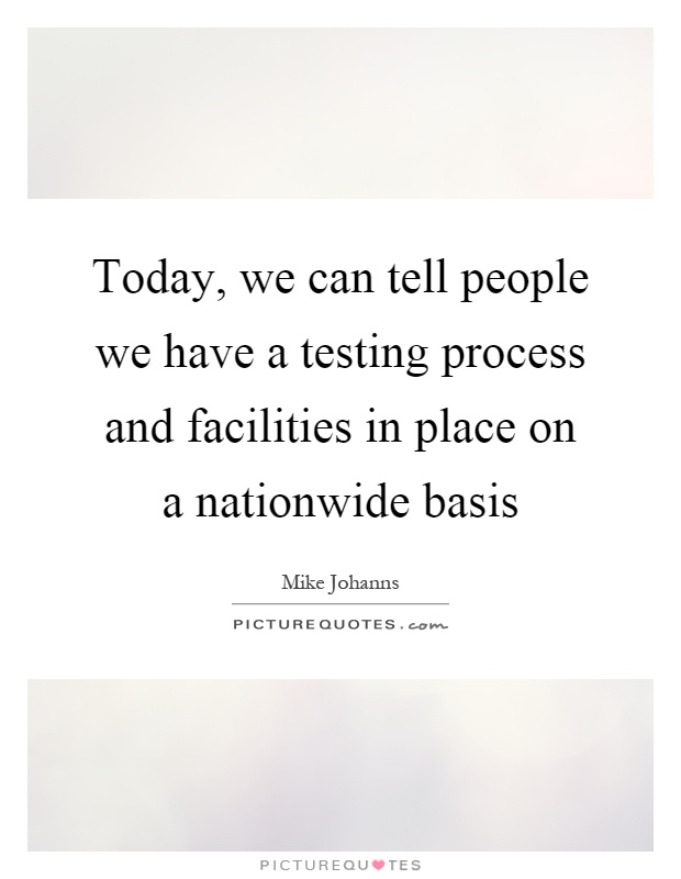 Today, we can tell people we have a testing process and facilities in place on a nationwide basis Picture Quote #1