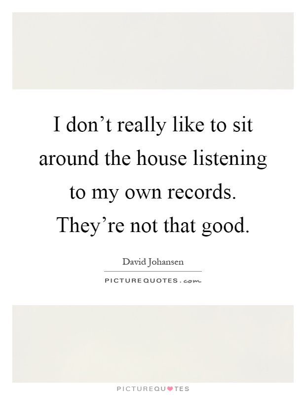 I don't really like to sit around the house listening to my own records. They're not that good Picture Quote #1