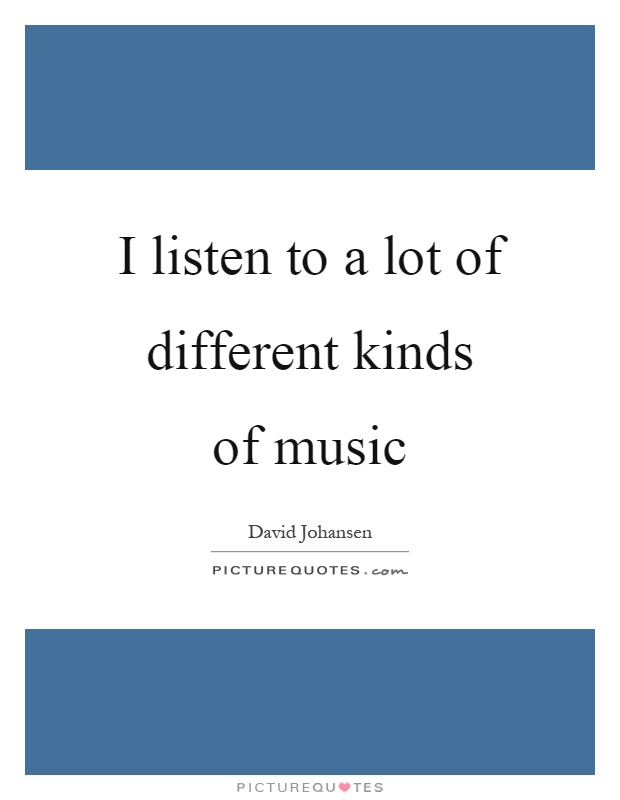 I listen to a lot of different kinds of music Picture Quote #1