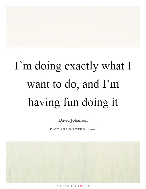 I'm doing exactly what I want to do, and I'm having fun doing it Picture Quote #1