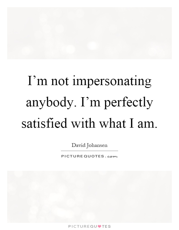 I'm not impersonating anybody. I'm perfectly satisfied with what I am Picture Quote #1