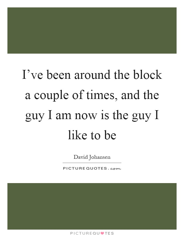 I've been around the block a couple of times, and the guy I am now is the guy I like to be Picture Quote #1