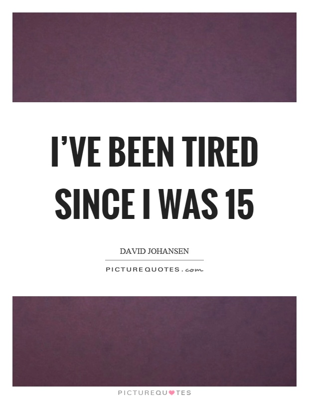 I've been tired since I was 15 Picture Quote #1