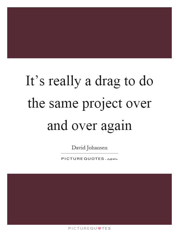 It's really a drag to do the same project over and over again Picture Quote #1
