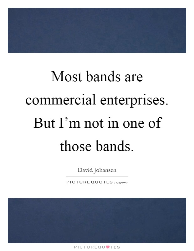 Most bands are commercial enterprises. But I'm not in one of those bands Picture Quote #1