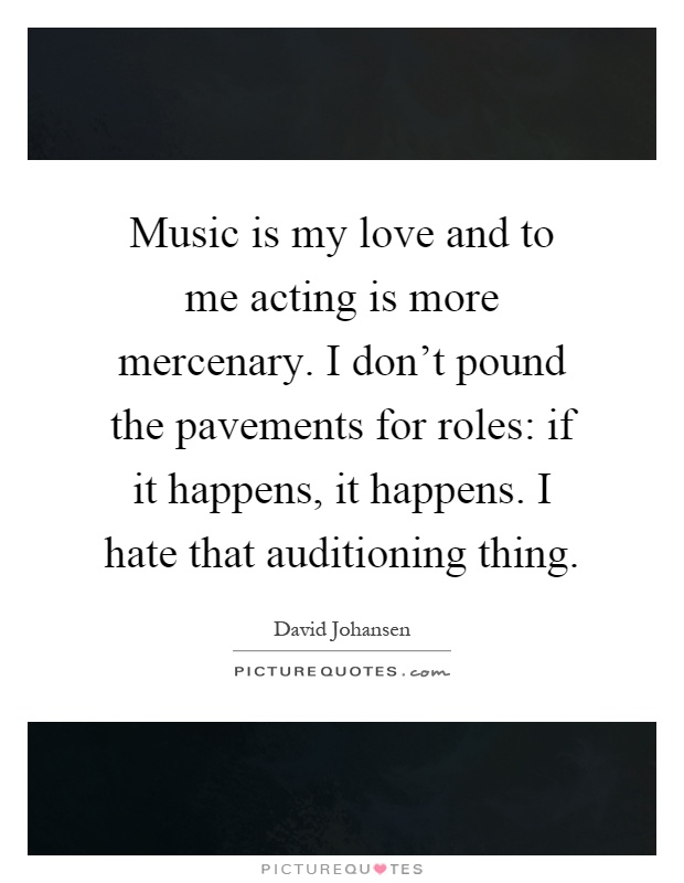 Music is my love and to me acting is more mercenary. I don't pound the pavements for roles: if it happens, it happens. I hate that auditioning thing Picture Quote #1