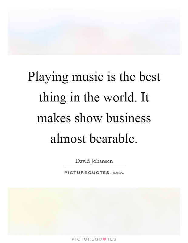 Playing music is the best thing in the world. It makes show business almost bearable Picture Quote #1