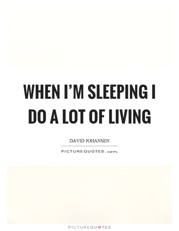 When I'm sleeping I do a lot of living Picture Quote #1