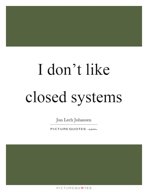 I don't like closed systems Picture Quote #1