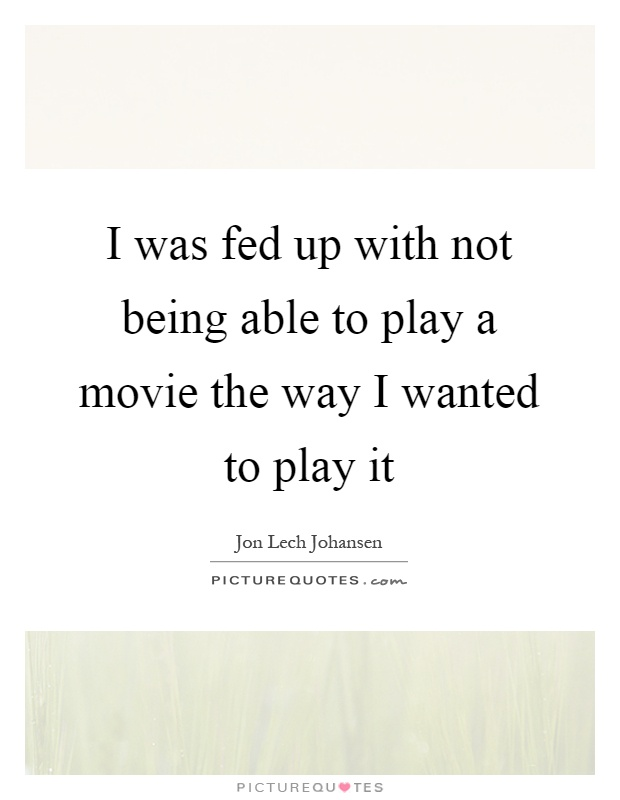 I was fed up with not being able to play a movie the way I wanted to play it Picture Quote #1