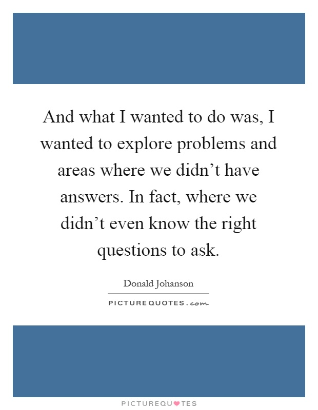 And what I wanted to do was, I wanted to explore problems and areas where we didn't have answers. In fact, where we didn't even know the right questions to ask Picture Quote #1