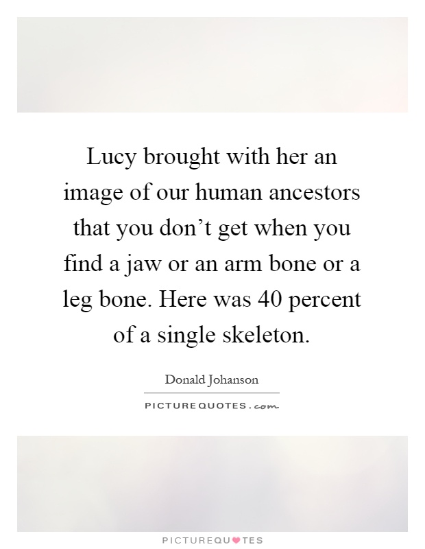 Lucy brought with her an image of our human ancestors that you don't get when you find a jaw or an arm bone or a leg bone. Here was 40 percent of a single skeleton Picture Quote #1