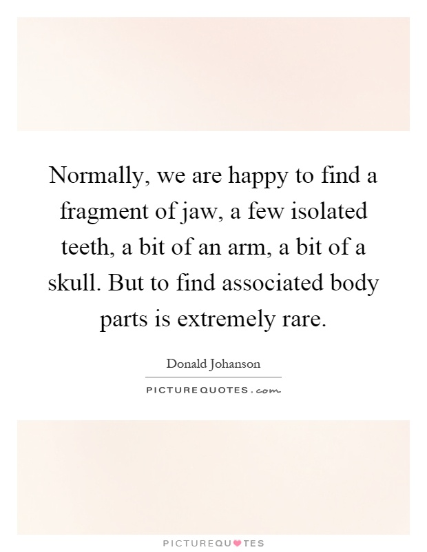 Normally, we are happy to find a fragment of jaw, a few isolated teeth, a bit of an arm, a bit of a skull. But to find associated body parts is extremely rare Picture Quote #1