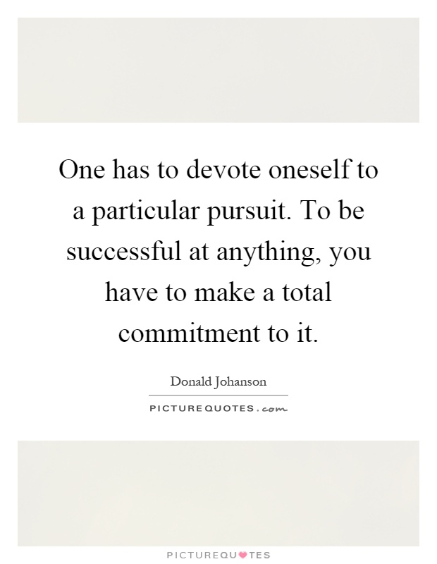 One has to devote oneself to a particular pursuit. To be successful at anything, you have to make a total commitment to it Picture Quote #1