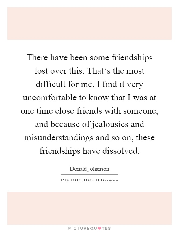 There have been some friendships lost over this. That's the most difficult for me. I find it very uncomfortable to know that I was at one time close friends with someone, and because of jealousies and misunderstandings and so on, these friendships have dissolved Picture Quote #1