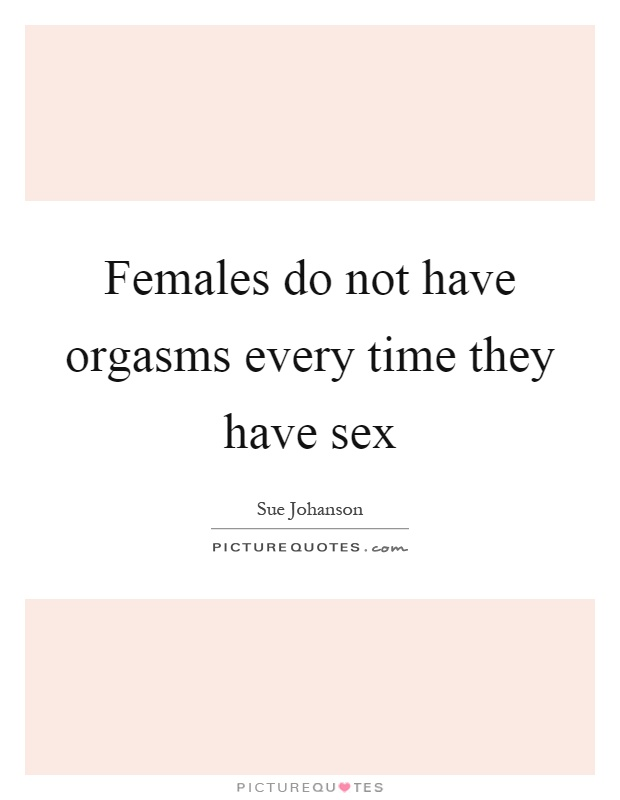 Females do not have orgasms every time they have sex Picture Quote #1