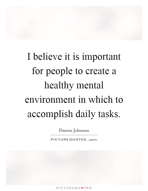 I believe it is important for people to create a healthy mental environment in which to accomplish daily tasks Picture Quote #1