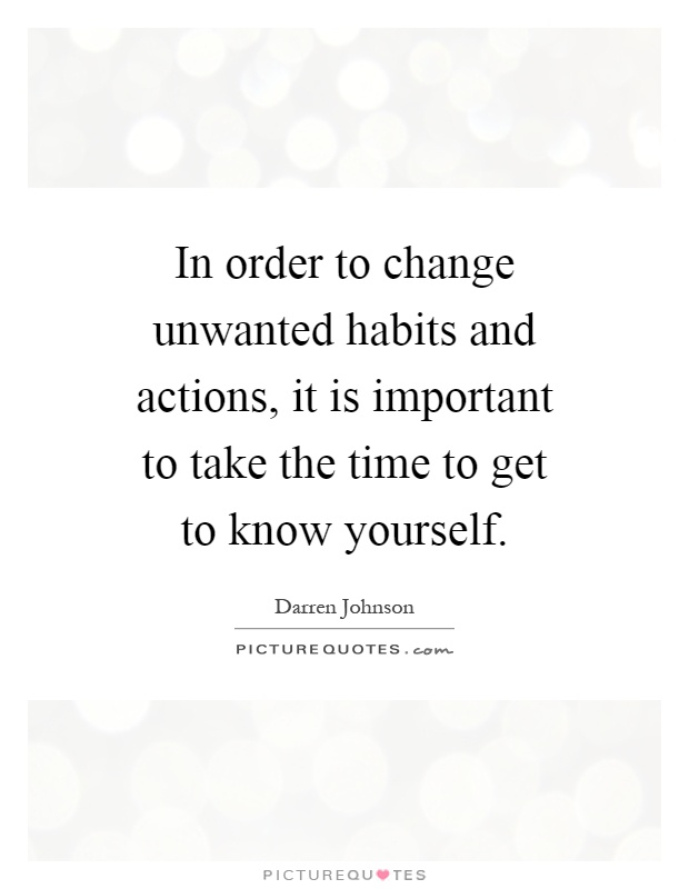 In order to change unwanted habits and actions, it is important to take the time to get to know yourself Picture Quote #1
