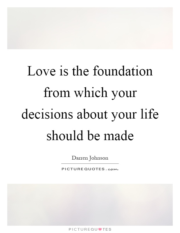 Love is the foundation from which your decisions about your life should be made Picture Quote #1