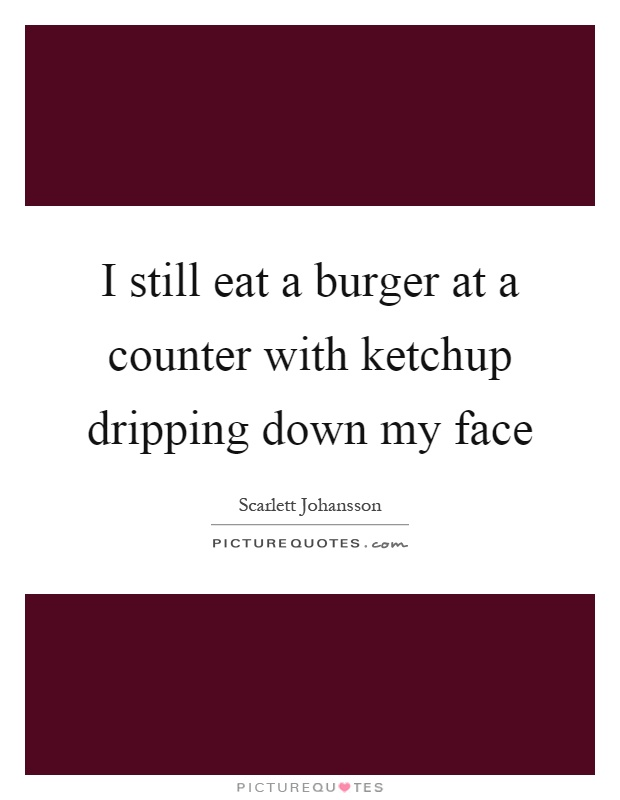 I still eat a burger at a counter with ketchup dripping down my face Picture Quote #1