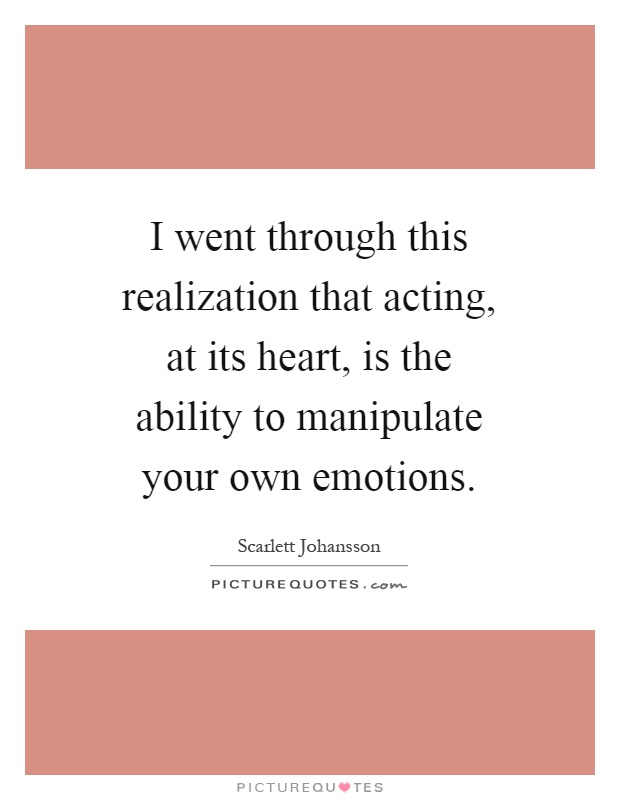 I went through this realization that acting, at its heart, is the ability to manipulate your own emotions Picture Quote #1