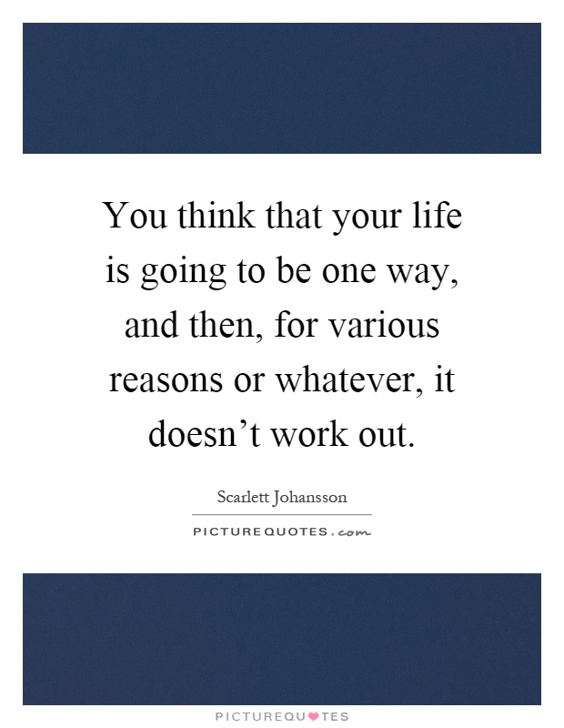 You think that your life is going to be one way, and then, for various reasons or whatever, it doesn't work out Picture Quote #1