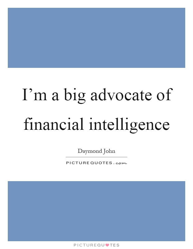 I'm a big advocate of financial intelligence Picture Quote #1