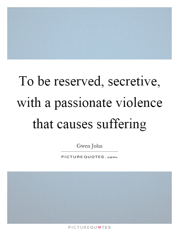 To be reserved, secretive, with a passionate violence that causes suffering Picture Quote #1