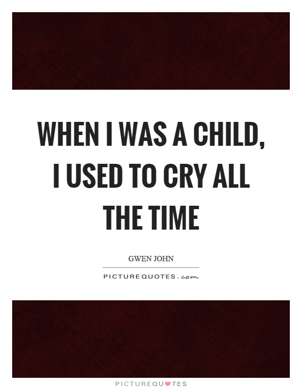 When I was a child, I used to cry all the time Picture Quote #1