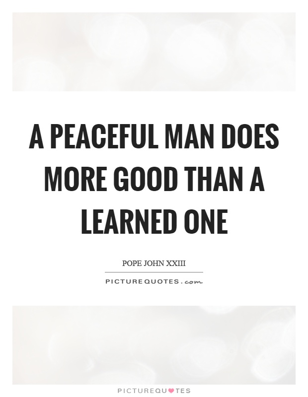 A peaceful man does more good than a learned one Picture Quote #1