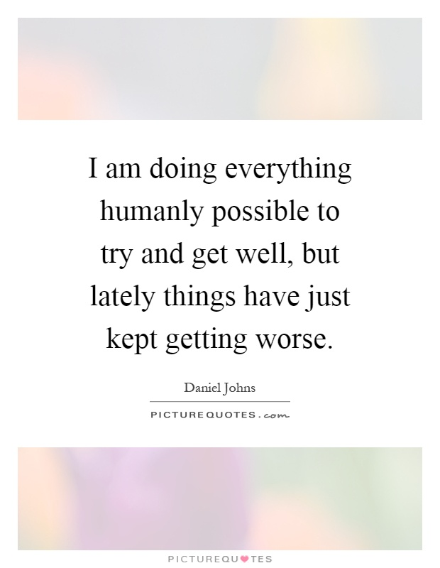 I am doing everything humanly possible to try and get well, but lately things have just kept getting worse Picture Quote #1