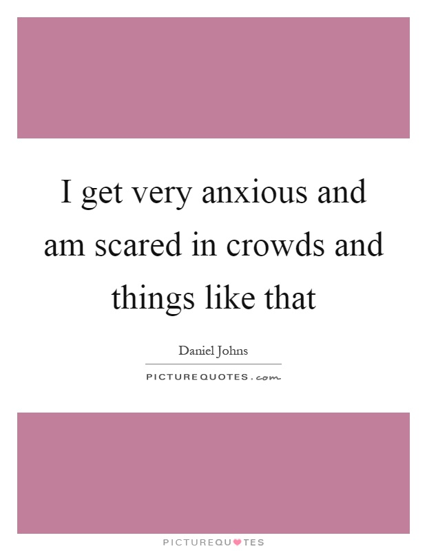 I get very anxious and am scared in crowds and things like that Picture Quote #1