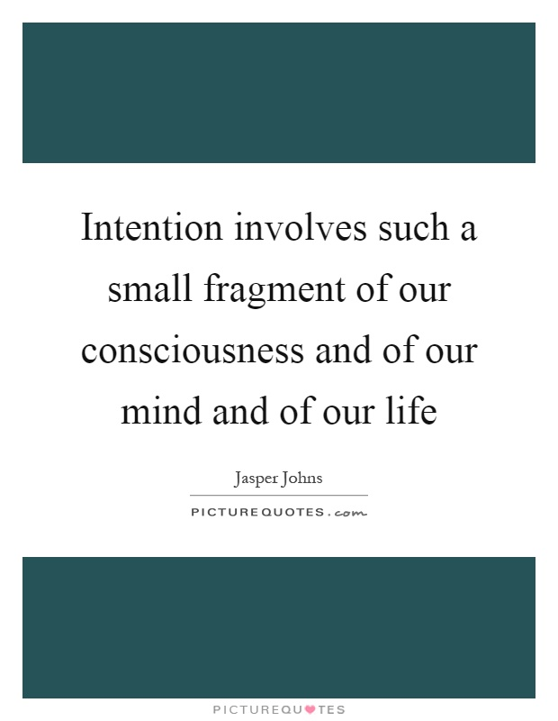 Intention involves such a small fragment of our consciousness and of our mind and of our life Picture Quote #1